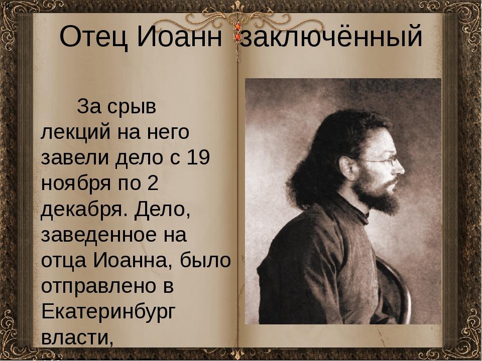 Отец Иоанн заключённый За срыв лекций на него завели дело с 19 ноября по 2 де...