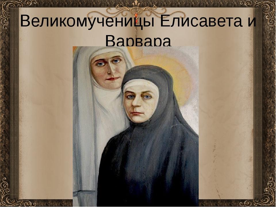 Великомученицы Елиcавета и Варвара
