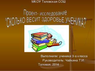 МКОУ Таловская СОШ Выполнили: ученики 3-а класса Руководитель: Чайкина Т.И.