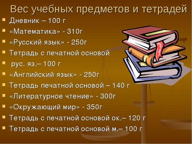 Вес учебных предметов и тетрадей Дневник – 100 г «Математика» - 310г «Русский...