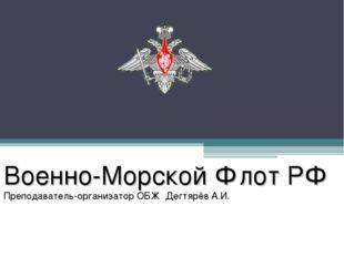 Военно-Морской Флот РФ Преподаватель-организатор ОБЖ Дегтярёв А.И.