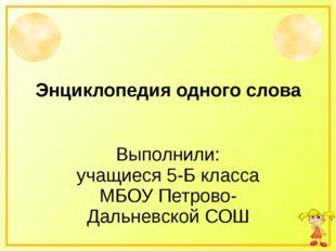 Энциклопедия одного слова Выполнили: учащиеся 5-Б класса МБОУ Петрово-Дальнев