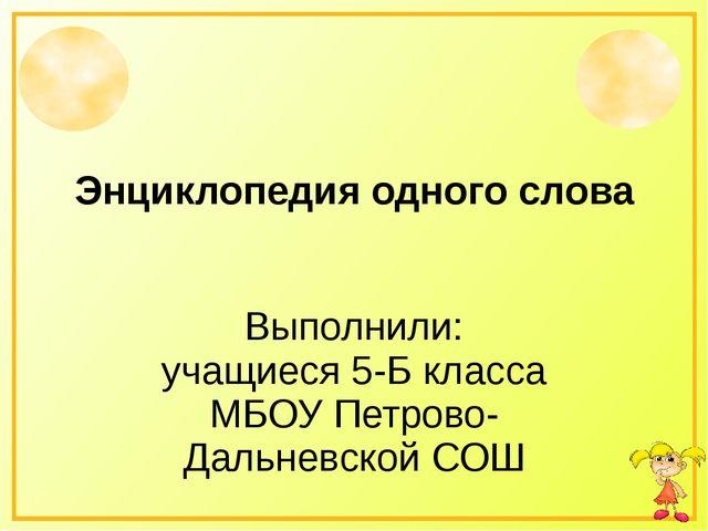 Энциклопедия одного слова Выполнили: учащиеся 5-Б класса МБОУ Петрово-Дальнев...
