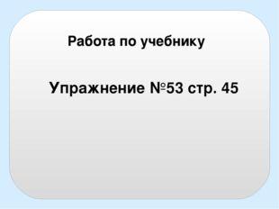 Работа по учебнику Упражнение №53 стр. 45
