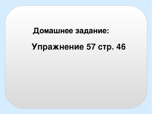 Упражнение 57 стр. 46 Домашнее задание:
