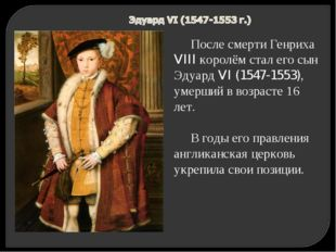 После смерти Генриха VIII королём стал его сын Эдуард VI (1547-1553), умерший