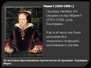 За жестокое преследование протестантов её прозвали «Кровавая Мэри». Эдуарда с