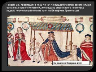 Генрих VIII, правивший с 1509 по 1547, осуществил план своего отца и установи