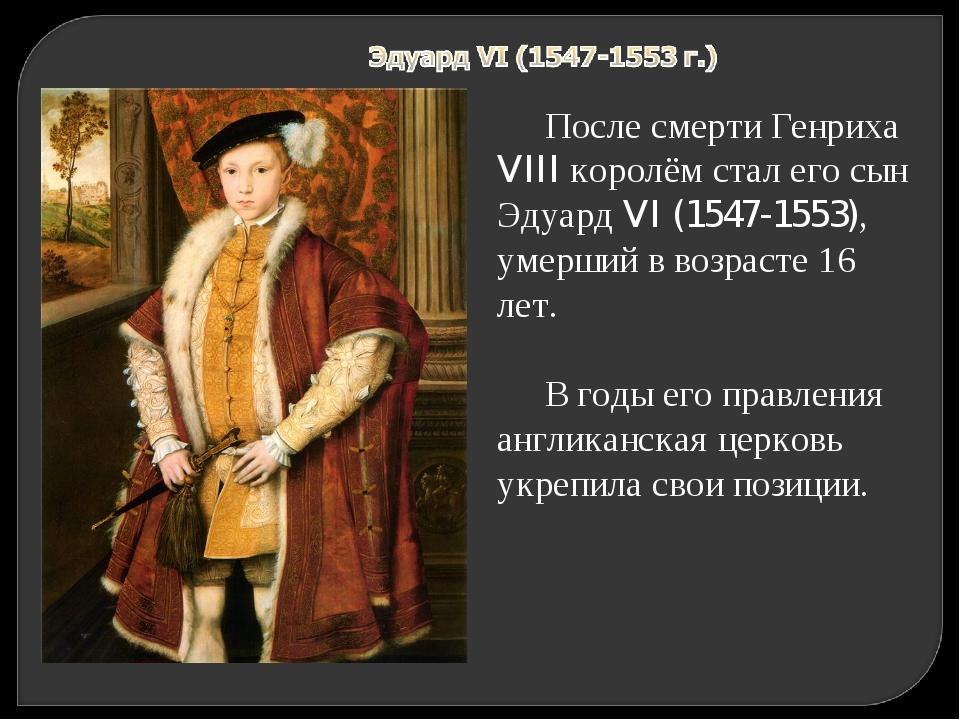 После смерти Генриха VIII королём стал его сын Эдуард VI (1547-1553), умерший...