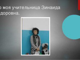 Это моя учительница Зинаида Федоровна.