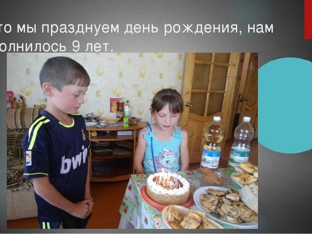 А это мы празднуем день рождения, нам исполнилось 9 лет.