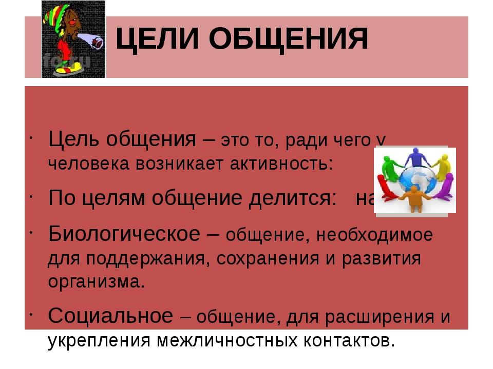ЦЕЛИ ОБЩЕНИЯ Цель общения – это то, ради чего у человека возникает активность...