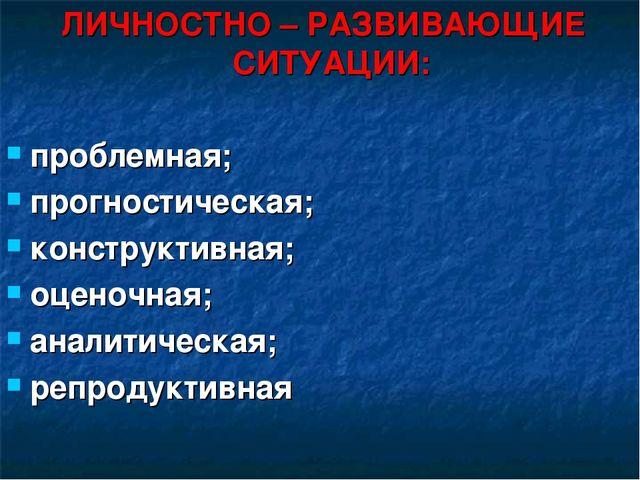 ЛИЧНОСТНО – РАЗВИВАЮЩИЕ СИТУАЦИИ: проблемная; прогностическая; конструктивна...