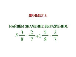 ПРИМЕР 3: НАЙДЁМ ЗНАЧЕНИЕ ВЫРАЖЕНИЯ: 5 3 8 ∙ 2 7 +1 5 8 ∙ 2 7