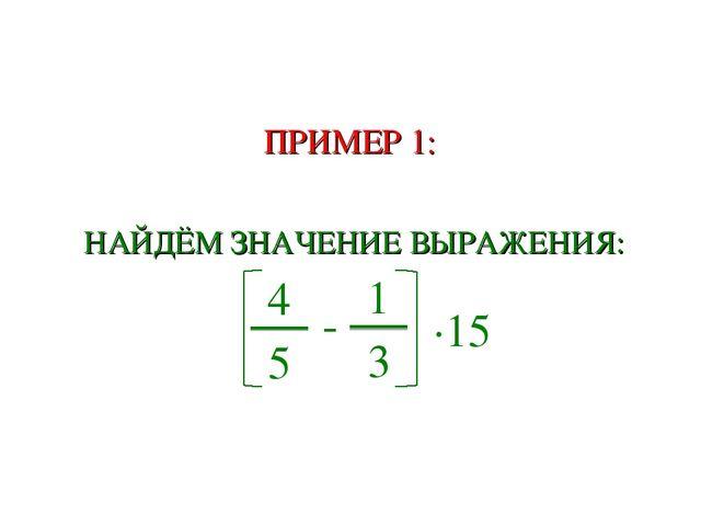 ПРИМЕР 1: НАЙДЁМ ЗНАЧЕНИЕ ВЫРАЖЕНИЯ: 4 5 - 1 3 ∙15