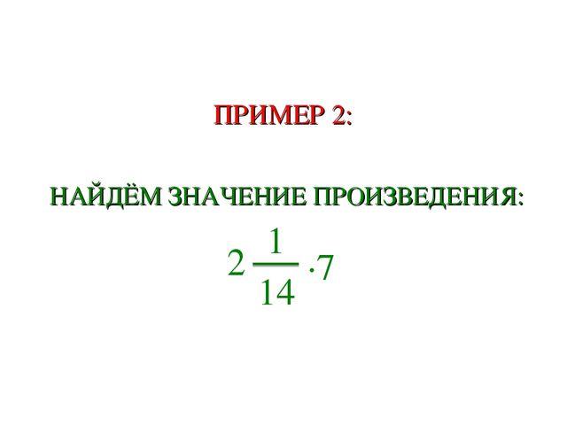 ПРИМЕР 2: НАЙДЁМ ЗНАЧЕНИЕ ПРОИЗВЕДЕНИЯ: 2 1 14 ∙7