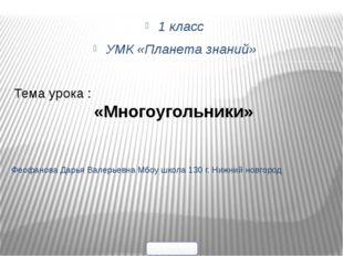 1 класс УМК «Планета знаний» Феофанова Дарья Валерьевна Мбоу школа 130 г. Ниж