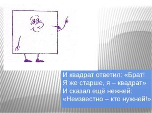 И квадрат ответил: «Брат! Я же старше, я – квадрат» И сказал ещё нежней: «Неи