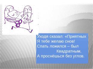 Уходя сказал: «Приятных Я тебе желаю снов! Спать ложился – был Квадратным, А