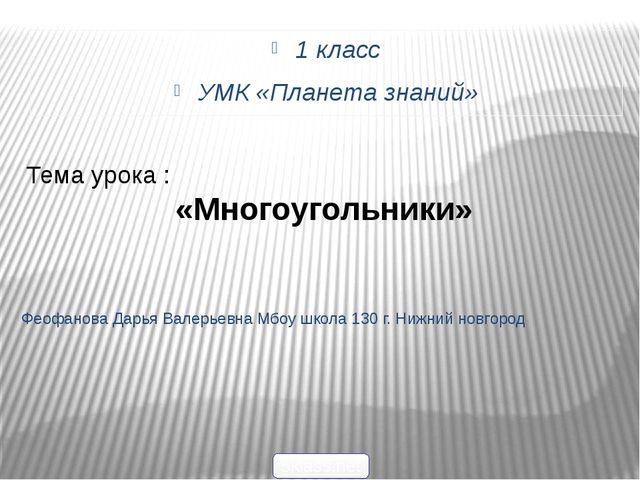 1 класс УМК «Планета знаний» Феофанова Дарья Валерьевна Мбоу школа 130 г. Ниж...