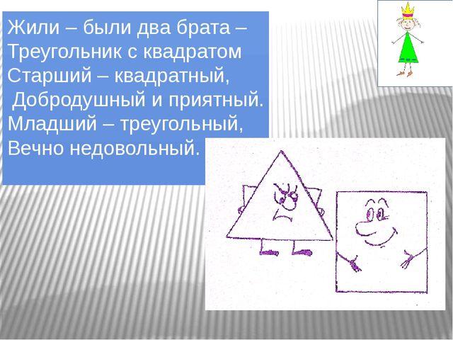 Жили – были два брата – Треугольник с квадратом Старший – квадратный, Доброду...