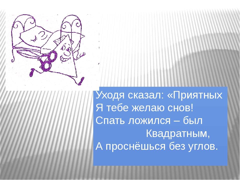 Уходя сказал: «Приятных Я тебе желаю снов! Спать ложился – был Квадратным, А...