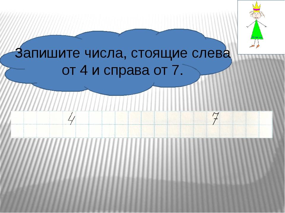 Запишите числа, стоящие слева от 4 и справа от 7.