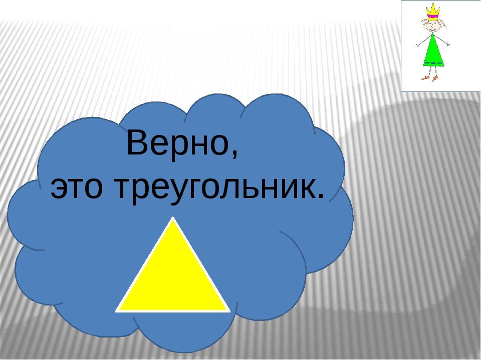 Верно, это треугольник.