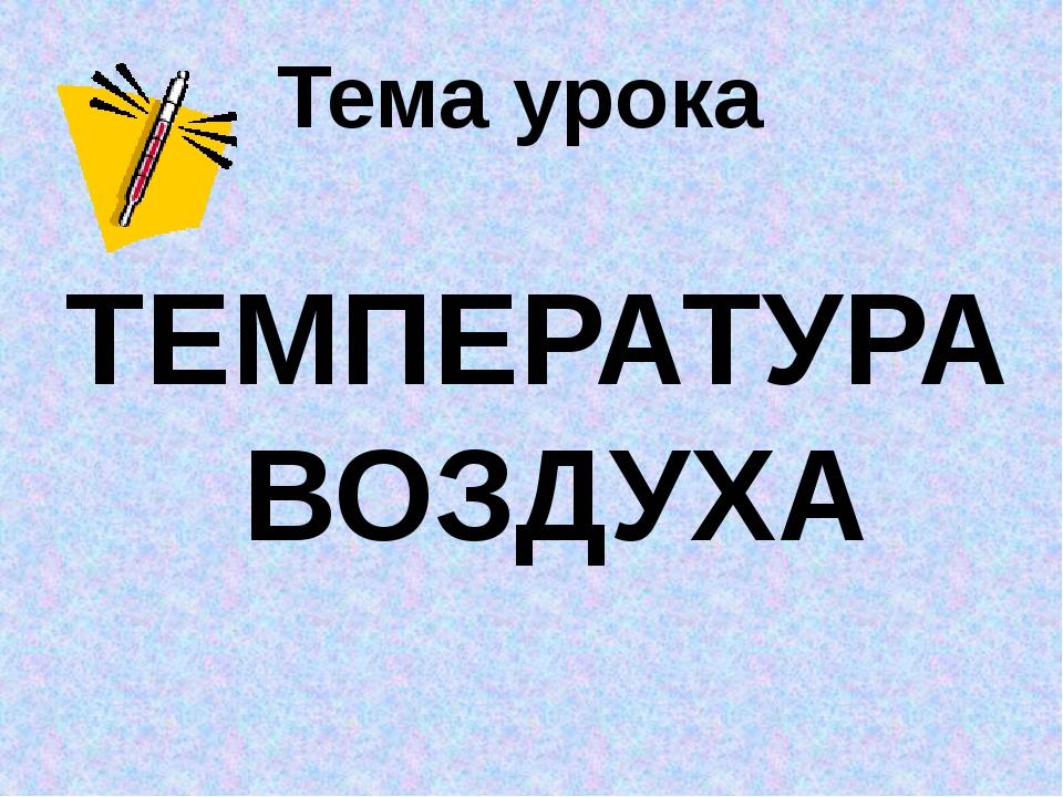 Тема урока ТЕМПЕРАТУРА ВОЗДУХА