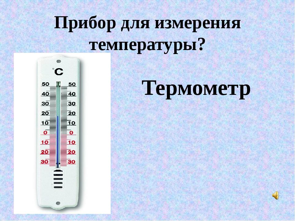 Прибор для измерения температуры? Термометр