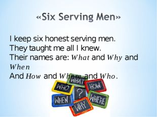 I keep six honest serving men. They taught me all I knew. Their names are: Wh