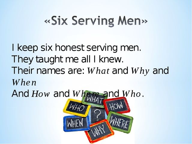 I keep six honest serving men. They taught me all I knew. Their names are: Wh...