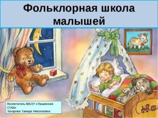 Фольклорная школа малышей Воспитатель МБОУ «Ушьинская СОШ» Захарова Тамара Ни