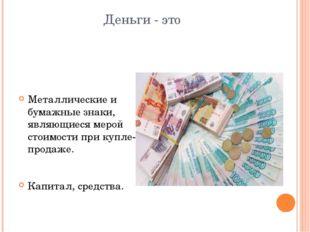 Деньги - это Металлические и бумажные знаки, являющиеся мерой стоимости при к