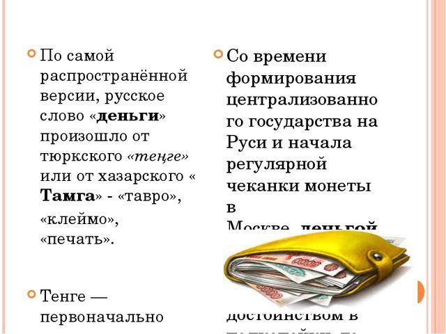 Этимология По самой распространённой версии, русское слово «деньги» произошл...