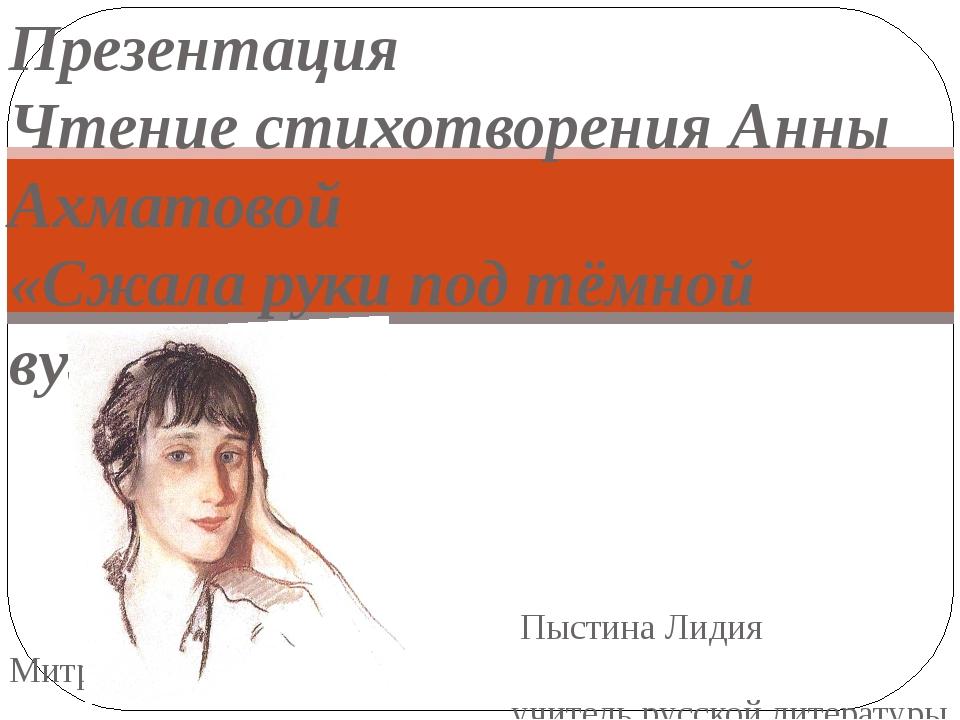 Презентация Чтение стихотворения Анны Ахматовой «Сжала руки под тёмной вуалью...