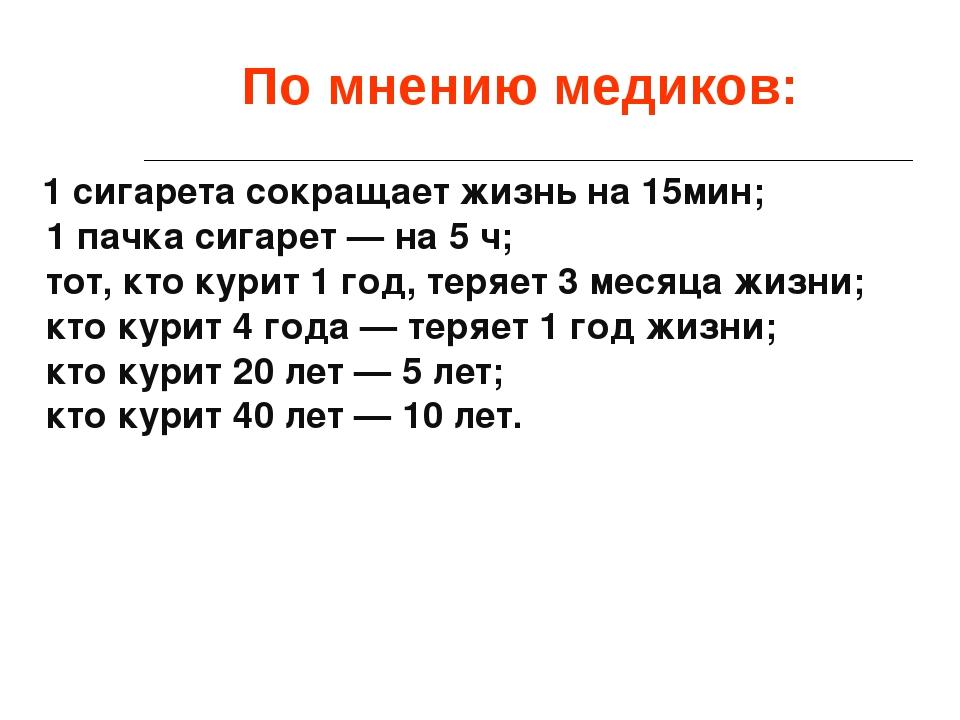 По мнению медиков: 1 сигарета сокращает жизнь на 15мин; 1 пачка сигарет — на...