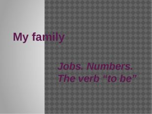 "My family Jobs. Numbers. The verb ""to be"""