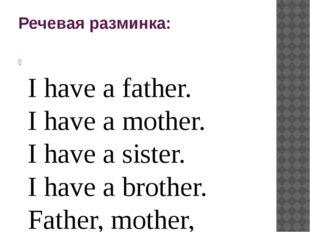 Речевая разминка:  I have a father. I have a mother. I have a sister. I have