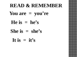 READ & REMEMBER You are = you're He is = he's She is = she's It is = it's