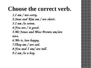Choose the correct verb. 1.I am / are sorry. 2.Jane and Kim am / are short. 3