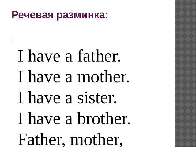 Речевая разминка:  I have a father. I have a mother. I have a sister. I have...