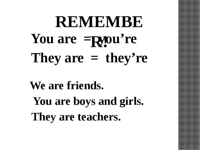 REMEMBER! You are = you're They are = they're We are friends. You are boys an...