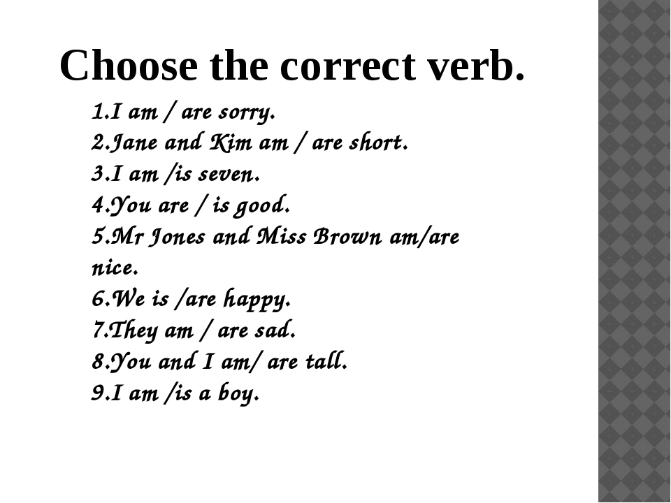 Choose the correct verb. 1.I am / are sorry. 2.Jane and Kim am / are short. 3...