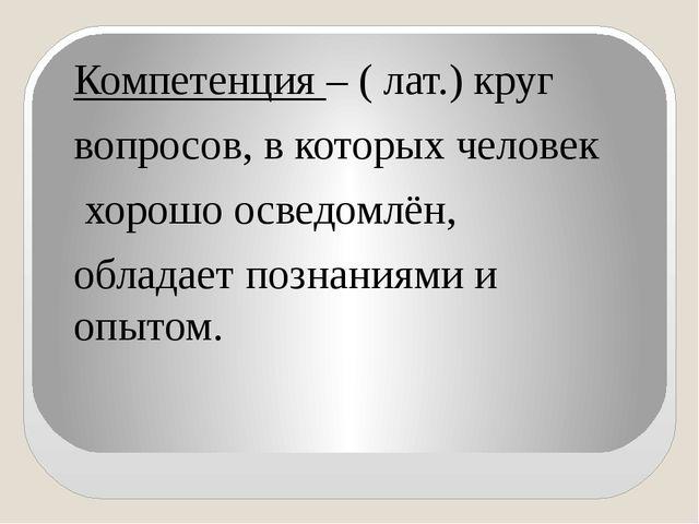 Компетенция – ( лат.) круг вопросов, в которых человек хорошо осведомлён, об...