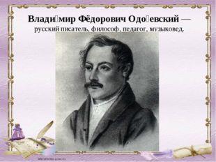 Влади́мир Фёдорович Одо́евский— русский писатель, философ, педагог, музыкове