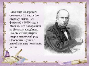 Владимир Федорович скончался 11 марта (по старому стилю – 27 февраля) в 1869