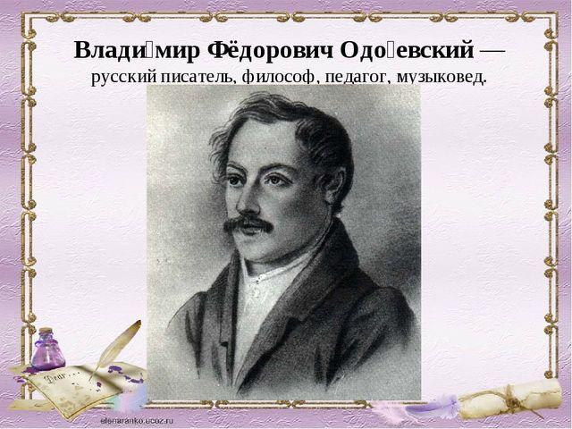 Влади́мир Фёдорович Одо́евский— русский писатель, философ, педагог, музыкове...