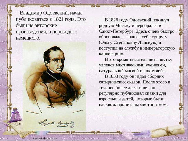 Владимир Одоевский, начал публиковаться с 1821 года. Это были не авторские п...