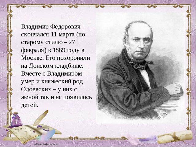 Владимир Федорович скончался 11 марта (по старому стилю – 27 февраля) в 1869...